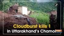 Cloudburst kills 1 in Uttarakhand