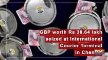 GBP worth Rs 38.64 lakh seized International Courier Terminal in Chennai