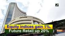 Equity indices gain 1%, Future Retail up 20%