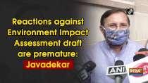 Reactions against Environment Impact Assessment draft are premature: Javadekar