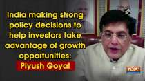 India making strong policy decisions to help investors take advantage of growth opportunities: Piyush Goyal