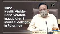 Union Health Minister Harsh Vardhan inaugurates 2 medical colleges in Rajasthan