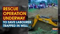 Rescue operation underway to save labourer trapped in well