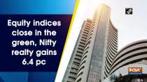 Equity indices close in the green, Nifty realty gains 6.4 pc