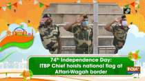 74th Independence Day: ITBP Chief hoists national flag at Attari-Wagah border