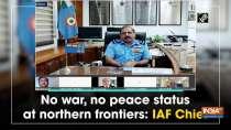 No war, no peace status at northern frontiers: IAF Chief