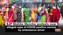 BJP Mahila Morcha protests over alleged rape of COVID positive woman by ambulance driver