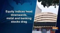 Equity indices head downwards, metal and banking stocks drag