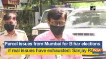 Parcel issues from Mumbai for Bihar elections if real issues have exhausted: Sanjay Raut