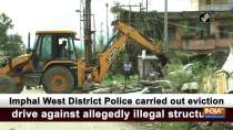 Imphal West District Police carried out eviction drive against allegedly illegal structures