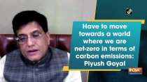 Have to move towards a world where we are net-zero in terms of carbon emissions: Piyush Goyal