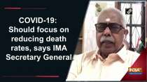 COVID-19: Should focus on reducing death rates, says IMA Secretary General
