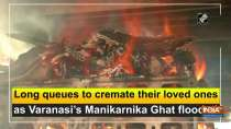 Long queues to cremate their loved ones as Varanasi