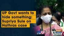 UP Govt wants to hide something: Supriya Sule on Hathras case