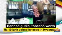 Banned gutka, tobacco worth Rs 10 lakh seized by cops in Hyderabad