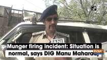 Munger firing incident: Situation is normal, says DIG Manu Maharaaj