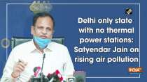 Delhi only state with no thermal power stations: Satyendar Jain on rising air pollution