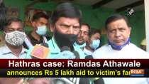 Hathras case: Ramdas Athawale announces Rs 5 lakh aid to victim