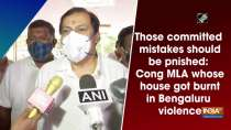 Those committed mistakes should be punished: Cong MLA whose house got burnt in Bengaluru violence