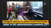 Daughter grieves as police arrest firecracker seller in UP, administration comforts girl