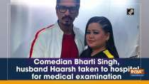 Comedian Bharti Singh, husband Haarsh taken to hospital for medical examination