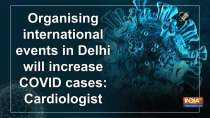 Organising international events in Delhi will increase COVID cases: Cardiologist
