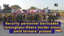 Security personnel barricades Jaisinghpur-Khera border areas amid farmers