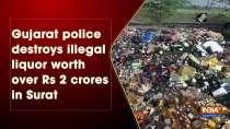 Gujarat police destroys illegal liquor worth over Rs 2 crores in Surat
