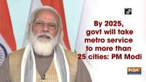 By 2025, govt will take metro service to more than 25 cities: PM Modi