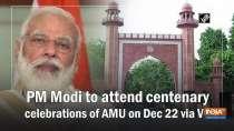 PM Modi to attend centenary celebrations of AMU on Dec 22 via VC