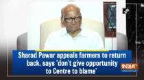 Sharad Pawar appeals farmers to return back, says