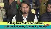 Putting Lalu Yadav behind bars political torture by Centre: Tej Pratap