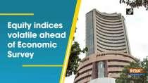 Equity indices volatile ahead of Economic Survey