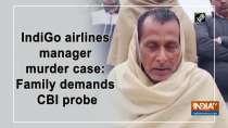 IndiGo airlines manager murder case: Family demands CBI probe