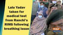 Lalu Yadav taken for medical test from Ranchi