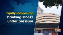 Equity indices dip, banking stocks under pressure