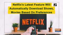 Netflix s Latest Feature Will Automatically Download Shows, Movies Based On Preferences
