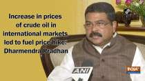 Increase in prices of crude oil in international markets led to fuel price hike: Dharmendra Pradhan