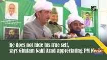 He does not hide his true self, says Ghulam Nabi Azad appreciating PM Modi