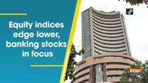 Equity indices edge lower, banking stocks in focus