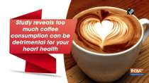 Study reveals too much coffee consumption can be detrimental for your heart health