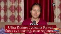 Ultra Runner Jyotsana Rawat faces eve-teasing, case registered