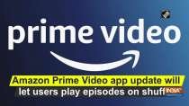 Amazon Prime Video app update will let users play episodes on shuffle