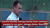 Centre forcibly taking money from common people to run govt, alleges Rahul Gandhi