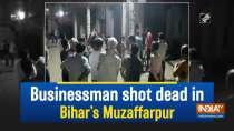 Businessman shot dead in Bihar