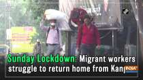 Sunday Lockdown: Migrant workers struggle to return home from Kanpur