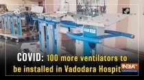 COVID: 100 more ventilators to be installed in Vadodara Hospitals