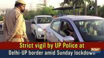 Strict vigil by UP Police at Delhi-UP border amid Sunday lockdown