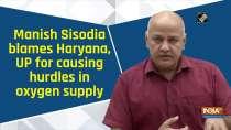 Manish Sisodia blames Haryana, UP for causing hurdles in oxygen supply