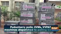 Puducherry polls: EVMs, VVPAT machines dispatched to polling booths